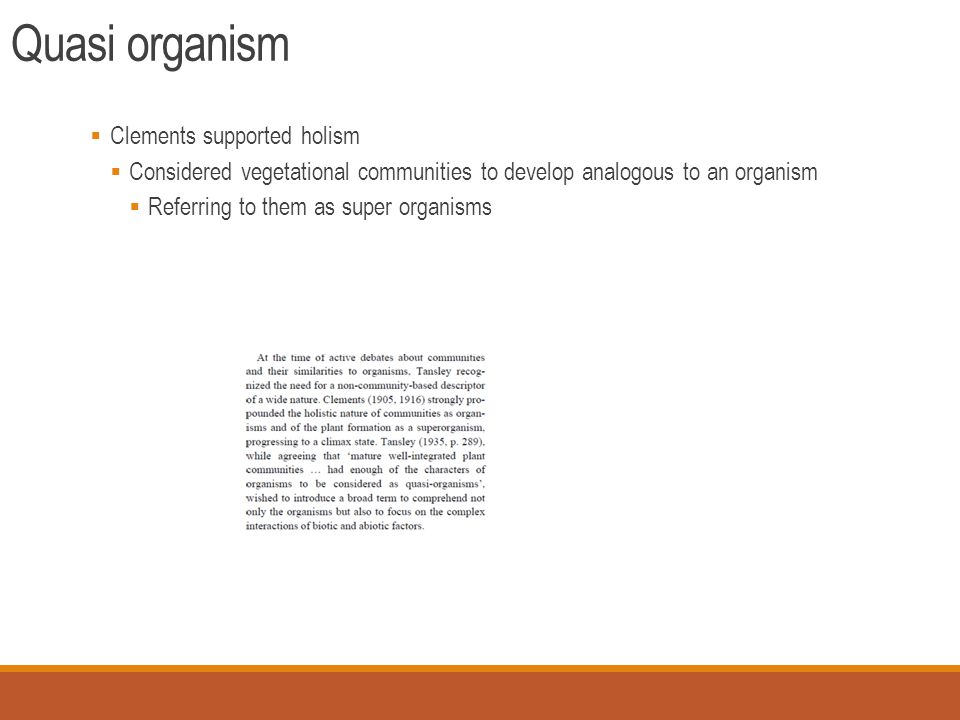Quasi organism  Clements supported holism  Considered vegetational communities to develop analogous to an organism  Referring to them as super organisms