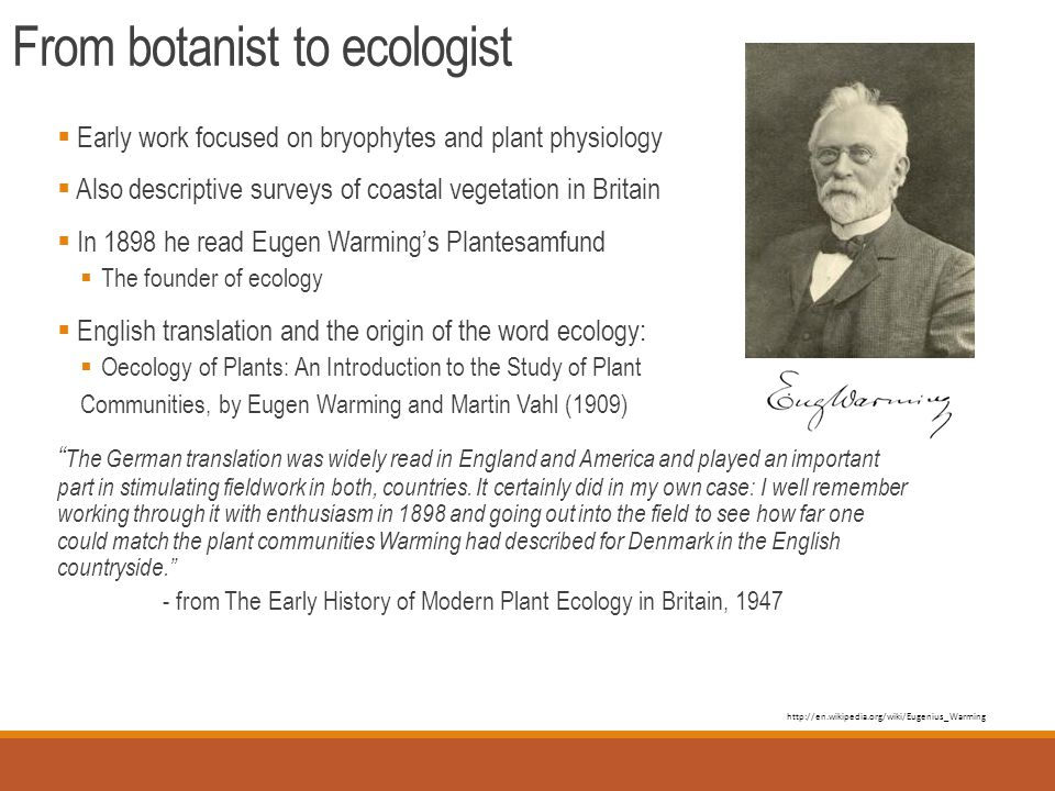 From botanist to ecologist  Early work focused on bryophytes and plant physiology  Also descriptive surveys of coastal vegetation in Britain  In 1898 he read Eugen Warming's Plantesamfund  The founder of ecology  English translation and the origin of the word ecology:  Oecology of Plants: An Introduction to the Study of Plant Communities, by Eugen Warming and Martin Vahl (1909) The German translation was widely read in England and America and played an important part in stimulating fieldwork in both, countries.