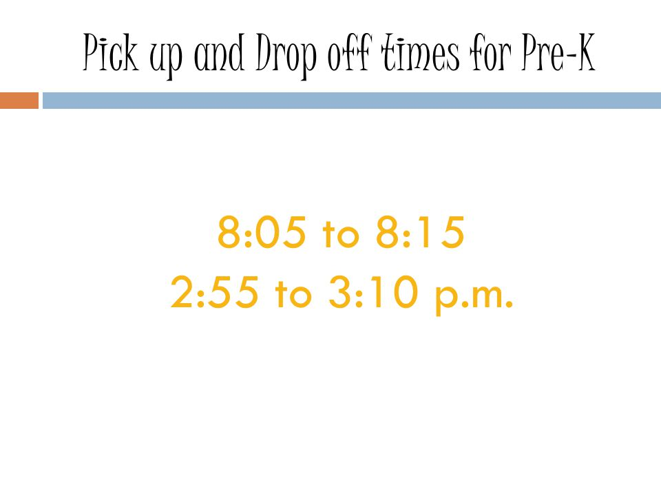 Pick up and Drop off times for Pre-K 8:05 to 8:15 2:55 to 3:10 p.m.