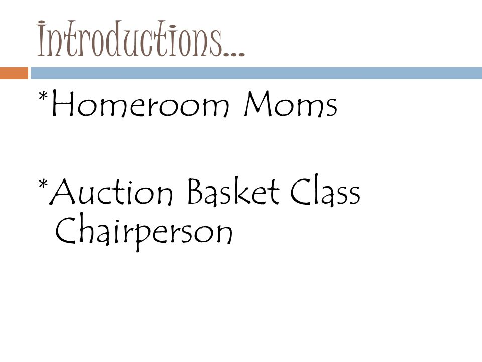 Introductions… *Homeroom Moms *Auction Basket Class Chairperson
