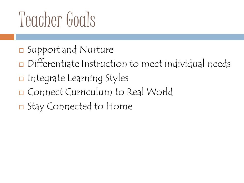 Teacher Goals  Support and Nurture  Differentiate Instruction to meet individual needs  Integrate Learning Styles  Connect Curriculum to Real Worl