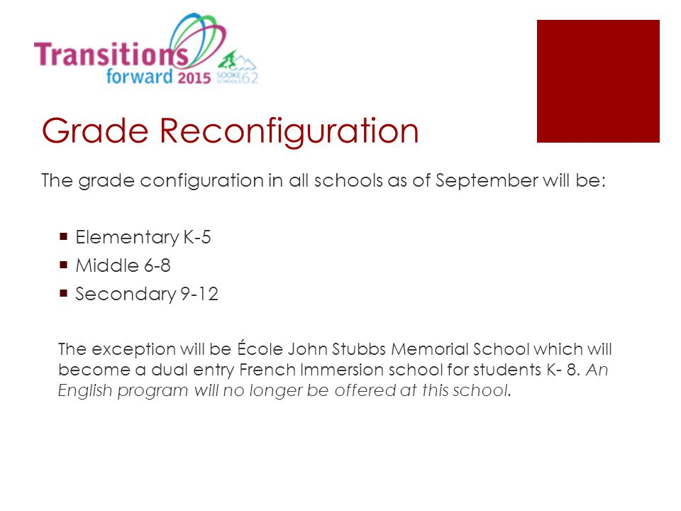 Grade Reconfiguration The grade configuration in all schools as of September will be:  Elementary K-5  Middle 6-8  Secondary 9-12 The exception will be École John Stubbs Memorial School which will become a dual entry French Immersion school for students K- 8.