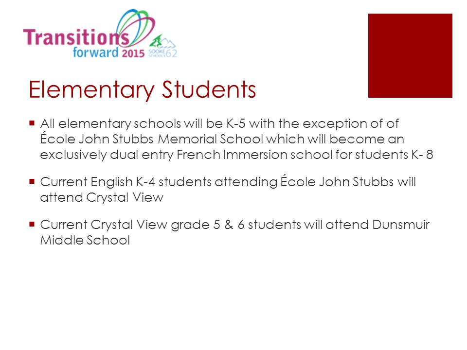 Elementary Students  All elementary schools will be K-5 with the exception of of École John Stubbs Memorial School which will become an exclusively d