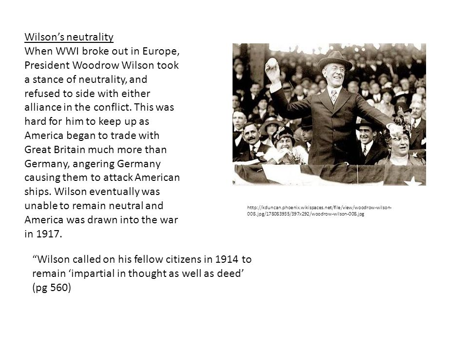 Wilson's neutrality When WWI broke out in Europe, President Woodrow Wilson took a stance of neutrality, and refused to side with either alliance in the conflict.