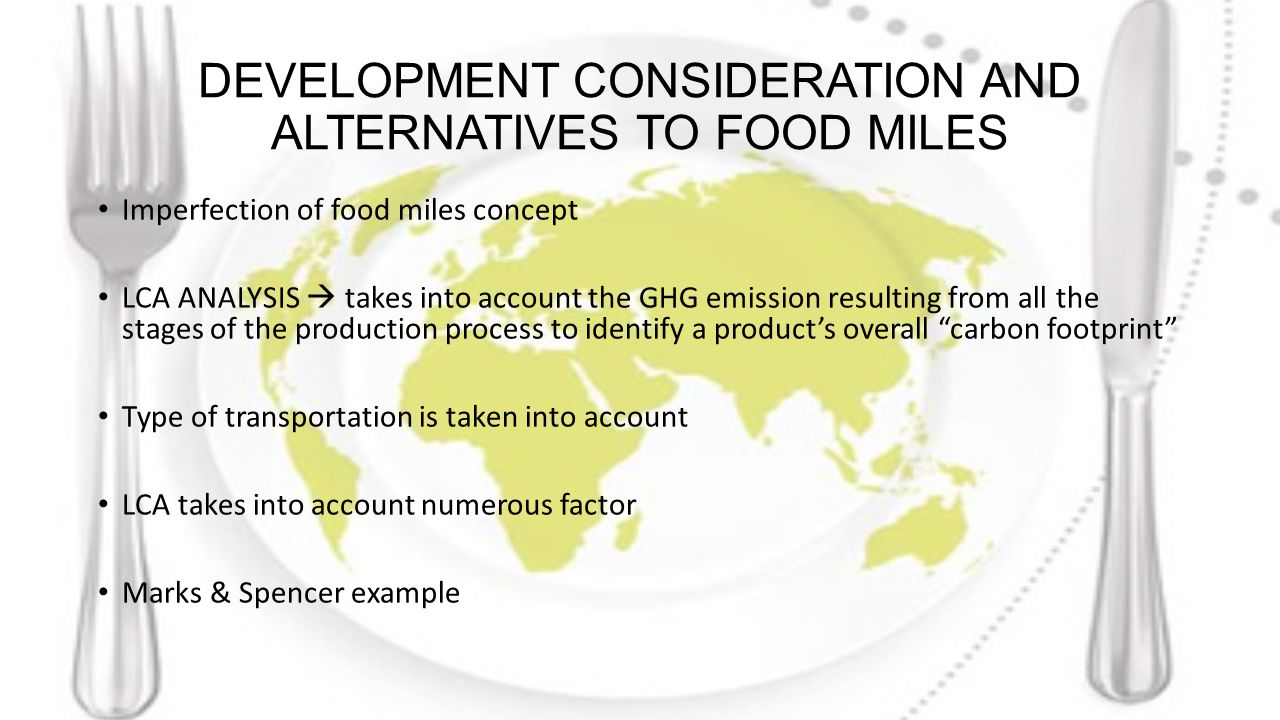 DEVELOPMENT CONSIDERATION AND ALTERNATIVES TO FOOD MILES Imperfection of food miles concept LCA ANALYSIS  takes into account the GHG emission resulting from all the stages of the production process to identify a product's overall carbon footprint Type of transportation is taken into account LCA takes into account numerous factor Marks & Spencer example
