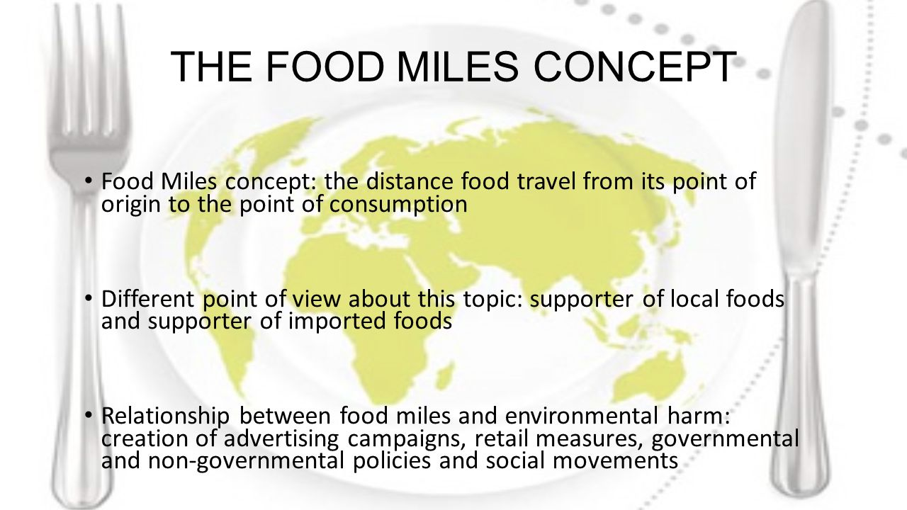 THE FOOD MILES CONCEPT Food Miles concept: the distance food travel from its point of origin to the point of consumption Different point of view about this topic: supporter of local foods and supporter of imported foods Relationship between food miles and environmental harm: creation of advertising campaigns, retail measures, governmental and non-governmental policies and social movements