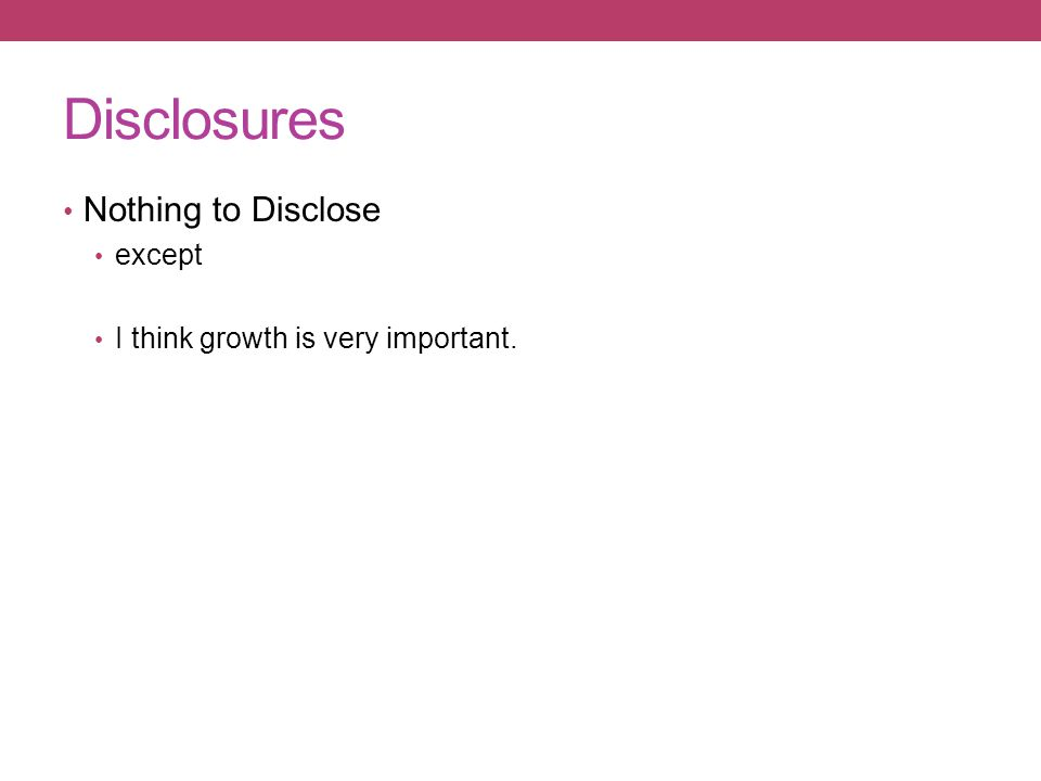 Disclosures Nothing to Disclose except I think growth is very important.