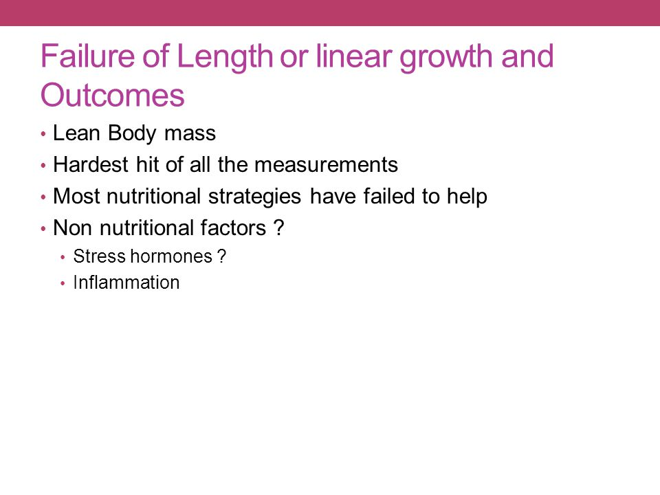 Failure of Length or linear growth and Outcomes Lean Body mass Hardest hit of all the measurements Most nutritional strategies have failed to help Non