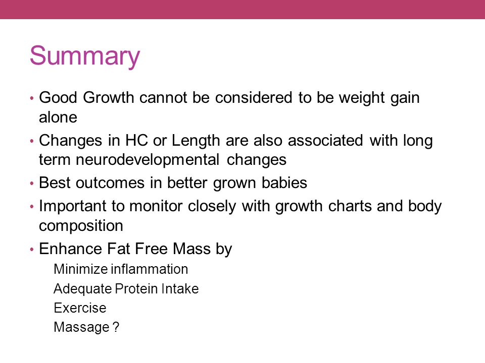 Summary Good Growth cannot be considered to be weight gain alone Changes in HC or Length are also associated with long term neurodevelopmental changes