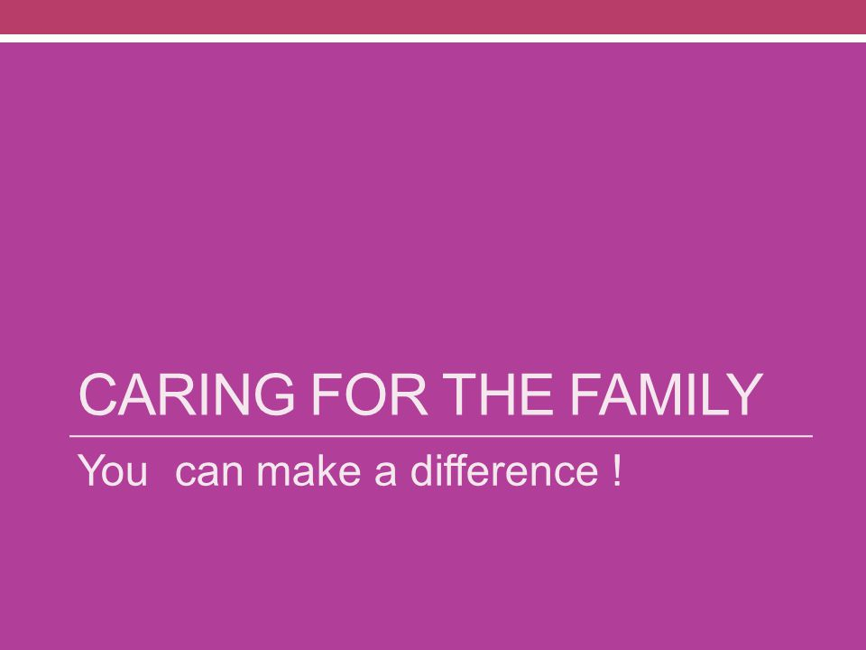 CARING FOR THE FAMILY You can make a difference !