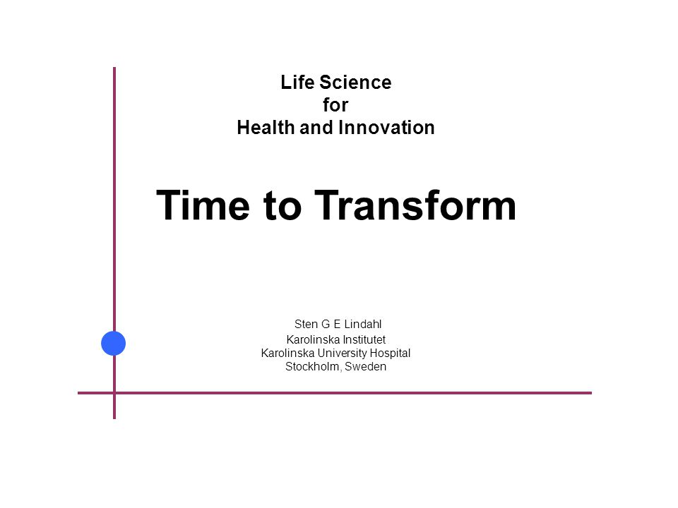 Life Science for Health and Innovation Time to Transform Sten G E Lindahl Karolinska Institutet Karolinska University Hospital Stockholm, Sweden