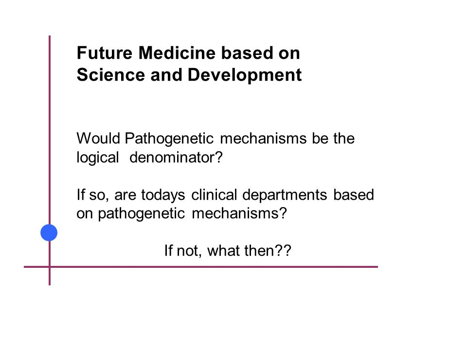 Future Medicine based on Science and Development Would Pathogenetic mechanisms be the logical denominator.
