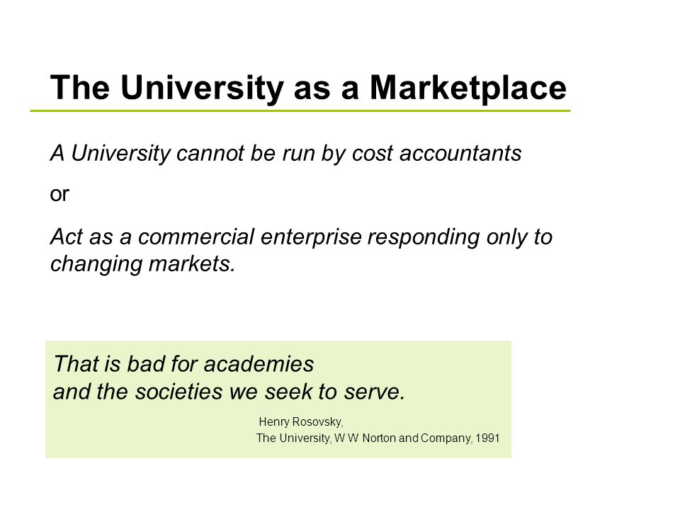 The University as a Marketplace A University cannot be run by cost accountants or Act as a commercial enterprise responding only to changing markets.