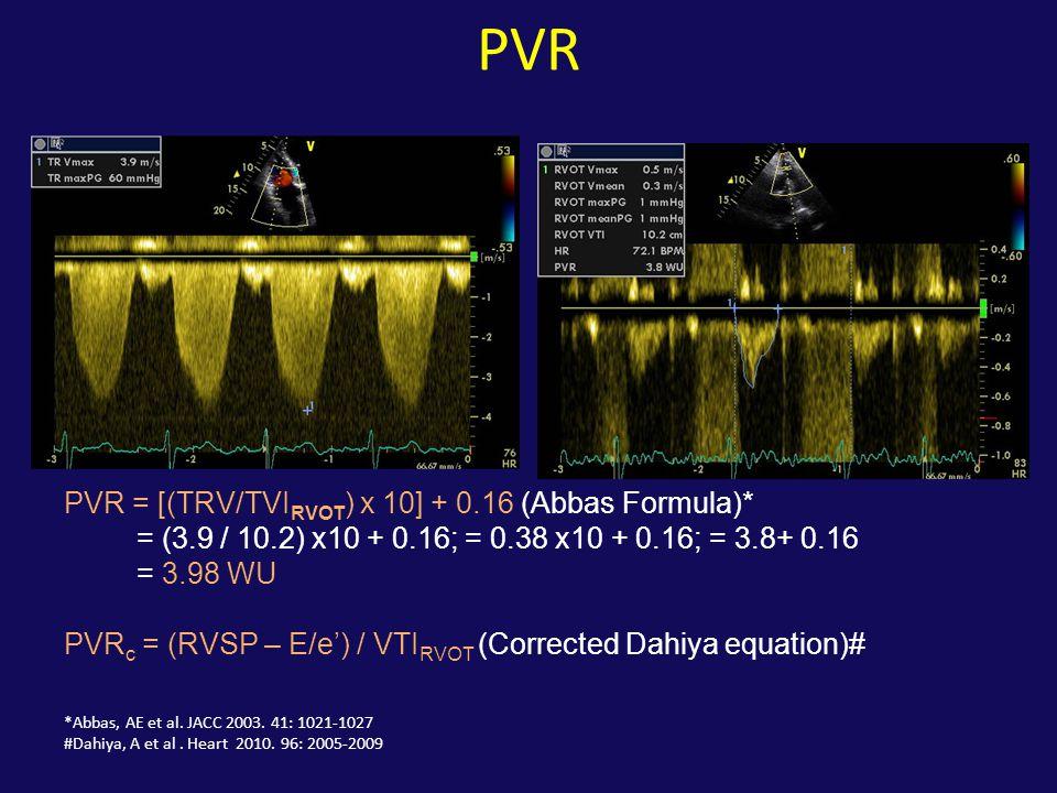 PVR PVR = [(TRV/TVI RVOT ) x 10] + 0.16 (Abbas Formula)* = (3.9 / 10.2) x10 + 0.16; = 0.38 x10 + 0.16; = 3.8+ 0.16 = 3.98 WU PVR c = (RVSP – E/e') / V