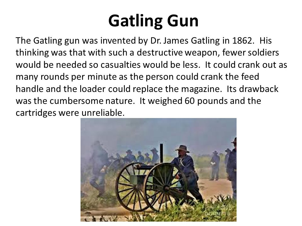 Gatling Gun The Gatling gun was invented by Dr. James Gatling in 1862.
