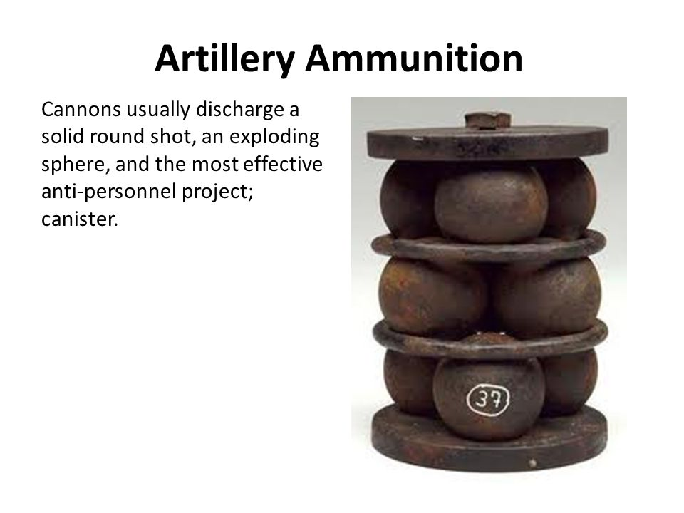 Artillery Ammunition Cannons usually discharge a solid round shot, an exploding sphere, and the most effective anti-personnel project; canister.
