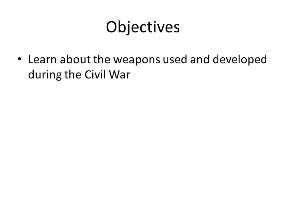 Objectives Learn about the weapons used and developed during the Civil War