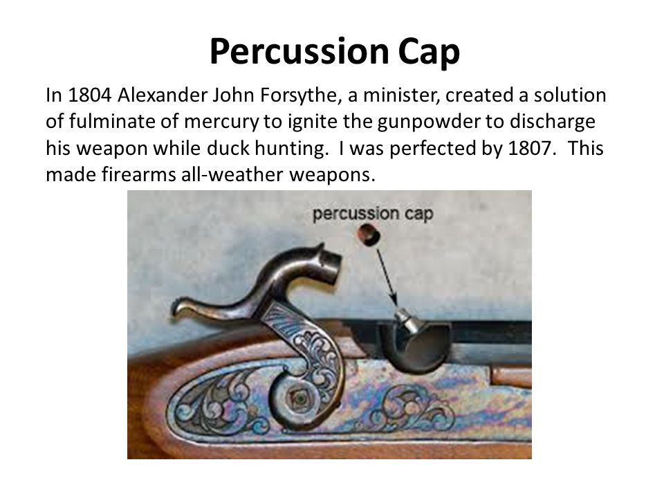 Percussion Cap In 1804 Alexander John Forsythe, a minister, created a solution of fulminate of mercury to ignite the gunpowder to discharge his weapon while duck hunting.