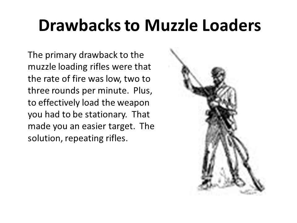 Drawbacks to Muzzle Loaders The primary drawback to the muzzle loading rifles were that the rate of fire was low, two to three rounds per minute.