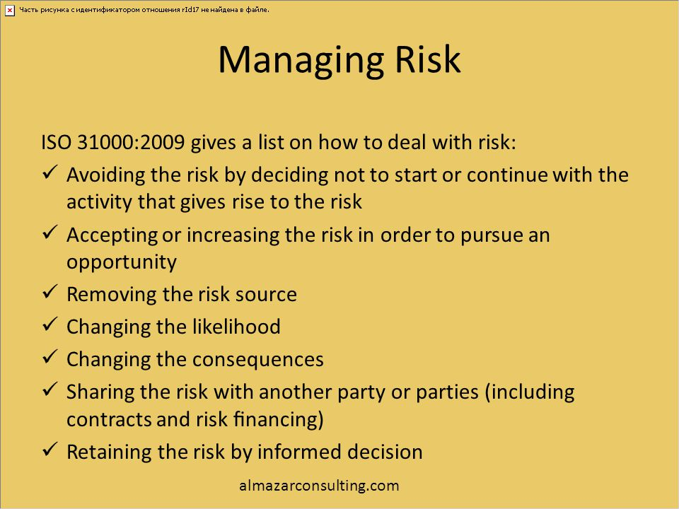 Managing Risk ISO 31000:2009 gives a list on how to deal with risk: Avoiding the risk by deciding not to start or continue with the activity that give