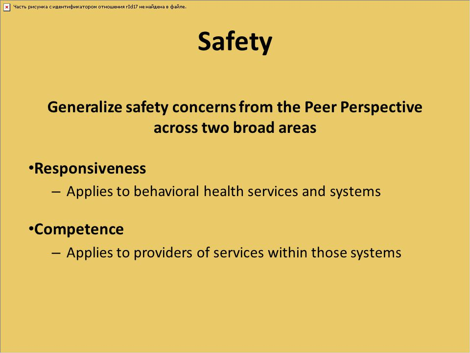 Safety Generalize safety concerns from the Peer Perspective across two broad areas Responsiveness – Applies to behavioral health services and systems