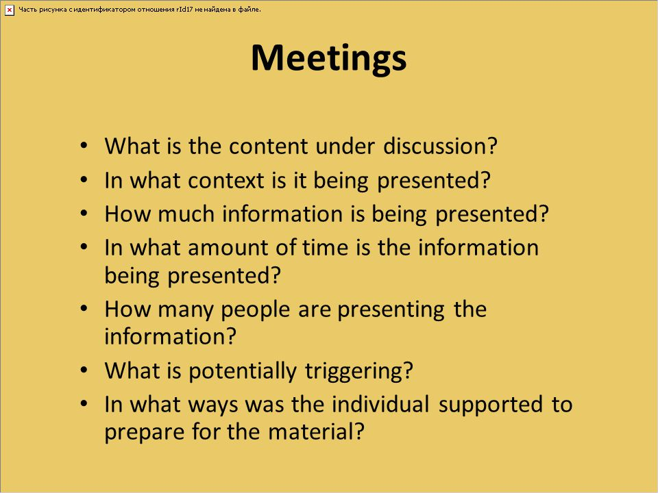 Meetings What is the content under discussion? In what context is it being presented? How much information is being presented? In what amount of time