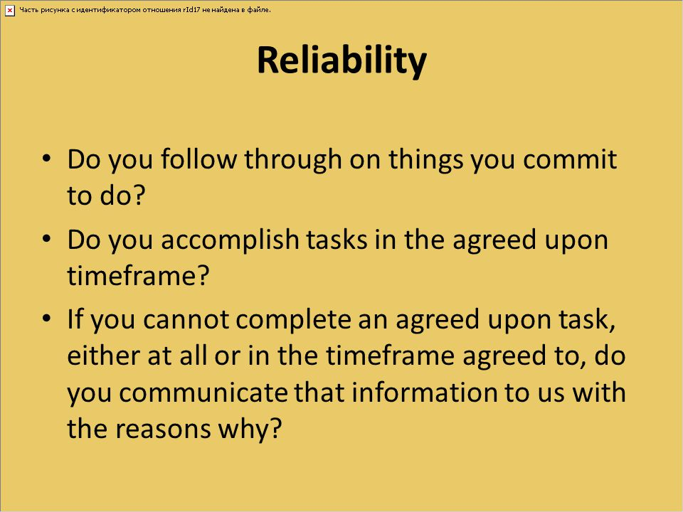 Reliability Do you follow through on things you commit to do? Do you accomplish tasks in the agreed upon timeframe? If you cannot complete an agreed u