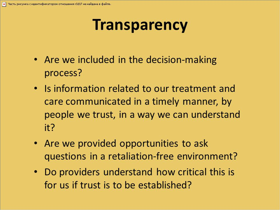 Transparency Are we included in the decision-making process? Is information related to our treatment and care communicated in a timely manner, by peop
