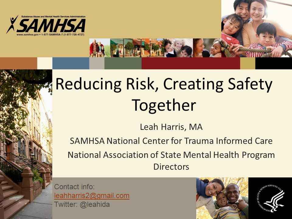 Reducing Risk, Creating Safety Together Leah Harris, MA SAMHSA National Center for Trauma Informed Care National Association of State Mental Health Pr