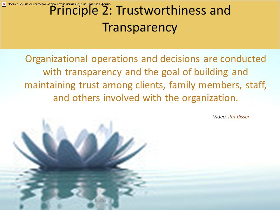Principle 2: Trustworthiness and Transparency Organizational operations and decisions are conducted with transparency and the goal of building and mai
