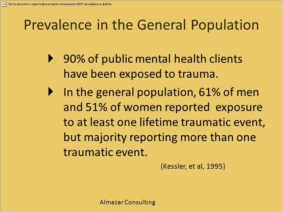 Prevalence in the General Population  90% of public mental health clients have been exposed to trauma.  In the general population, 61% of men and 51