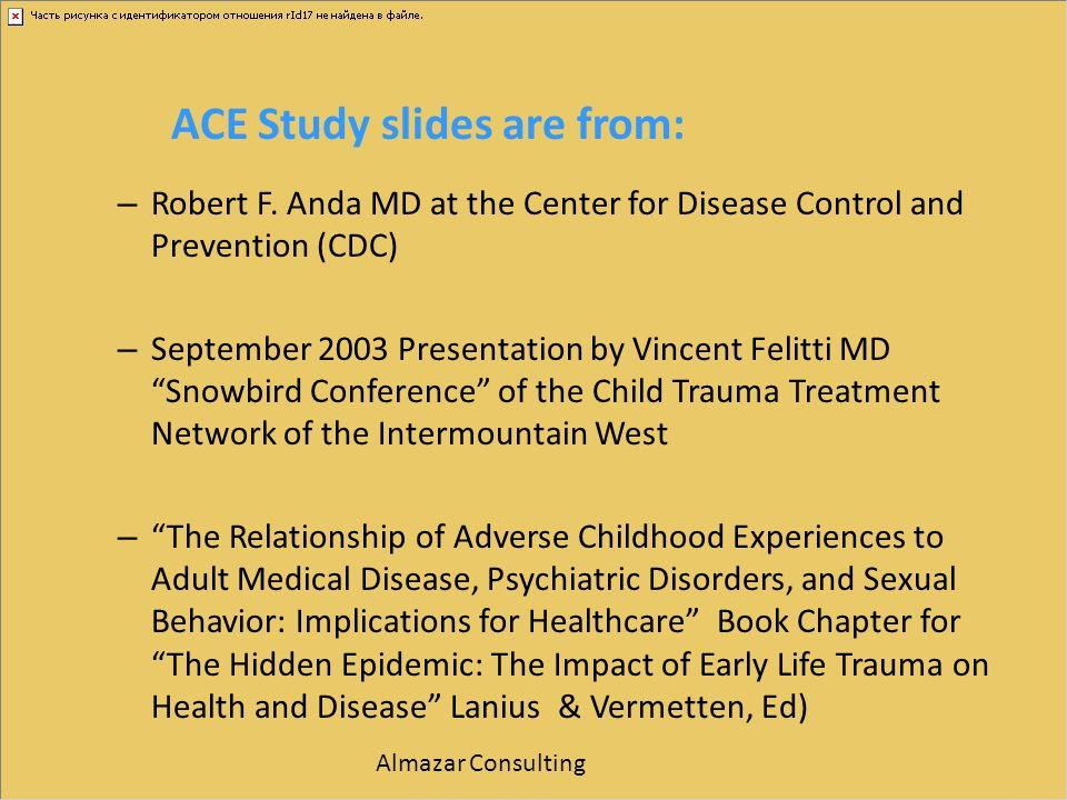ACE Study slides are from: – Robert F. Anda MD at the Center for Disease Control and Prevention (CDC) – September 2003 Presentation by Vincent Felitti