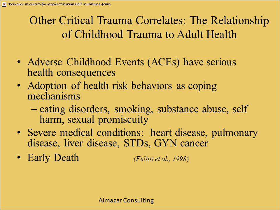 Other Critical Trauma Correlates: The Relationship of Childhood Trauma to Adult Health Adverse Childhood Events (ACEs) have serious health consequence