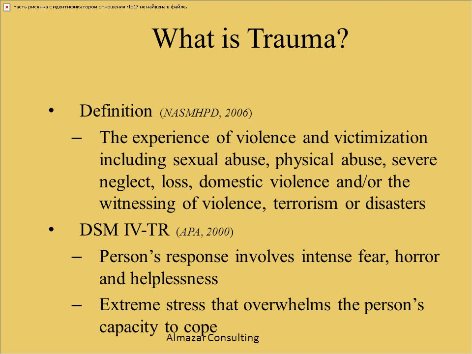 What is Trauma? Definition (NASMHPD, 2006) – The experience of violence and victimization including sexual abuse, physical abuse, severe neglect, loss