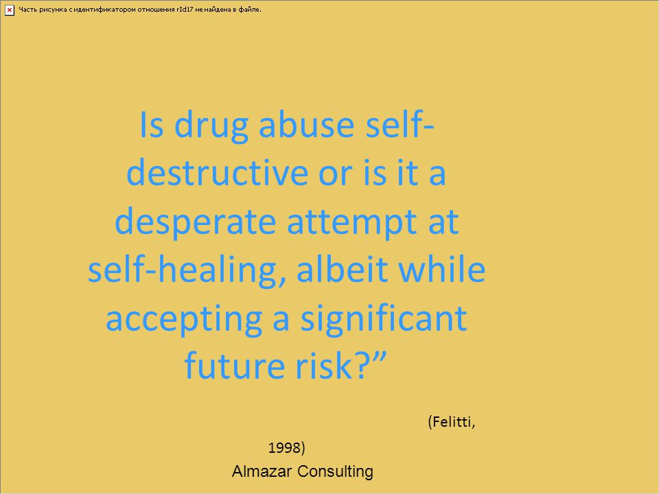 "Is drug abuse self- destructive or is it a desperate attempt at self-healing, albeit while accepting a significant future risk?"" (Felitti, 1998) Almaz"