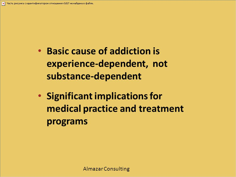 Basic cause of addiction is experience-dependent, not substance-dependent Significant implications for medical practice and treatment programs Almazar