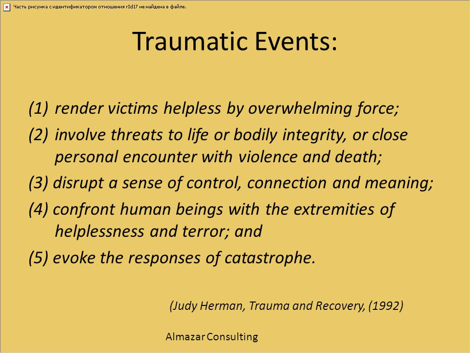 Traumatic Events: (1)render victims helpless by overwhelming force; (2)involve threats to life or bodily integrity, or close personal encounter with v