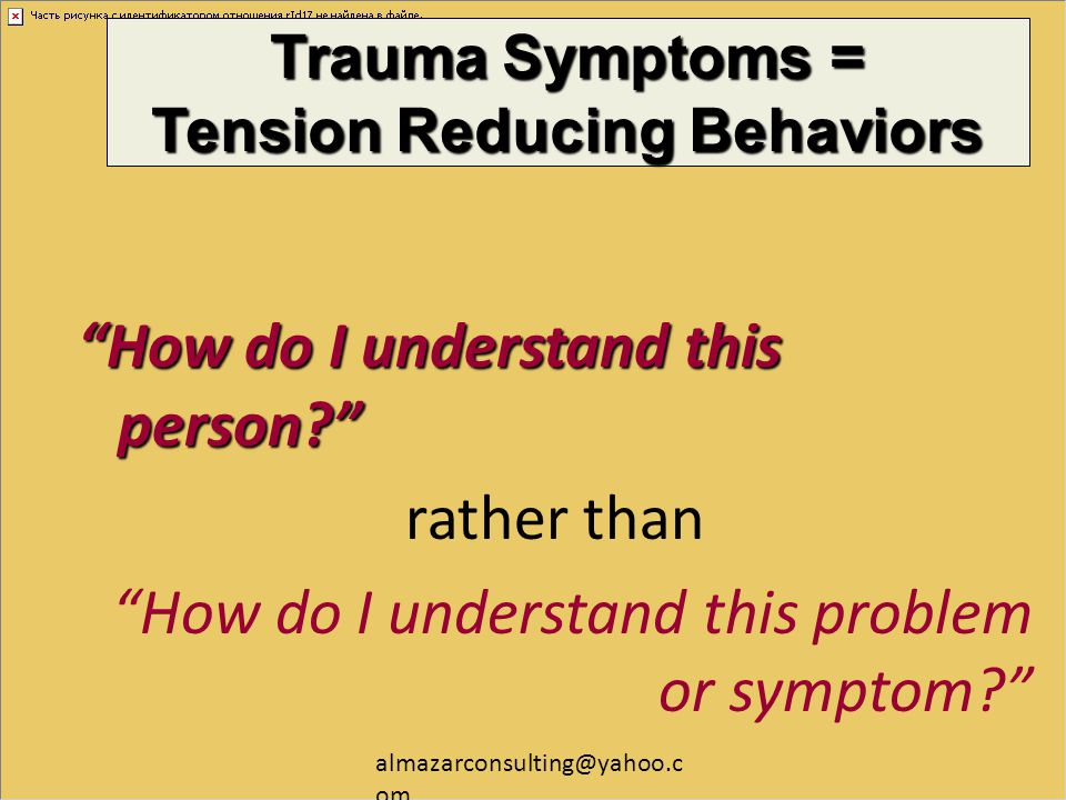 "almazarconsulting@yahoo.c om Trauma Symptoms = Tension Reducing Behaviors ""How do I understand this person?"" rather than ""How do I understand this pro"