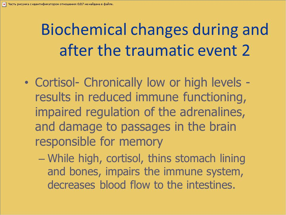 Biochemical changes during and after the traumatic event 2 Cortisol- Chronically low or high levels - results in reduced immune functioning, impaired
