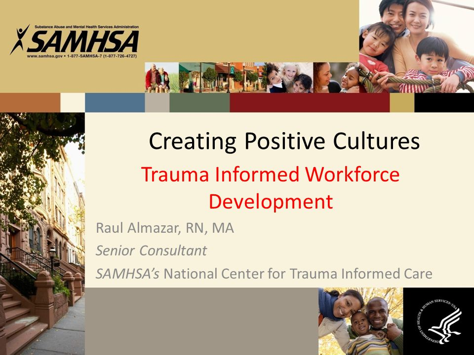 Creating Positive Cultures Trauma Informed Workforce Development Raul Almazar, RN, MA Senior Consultant SAMHSA's National Center for Trauma Informed C