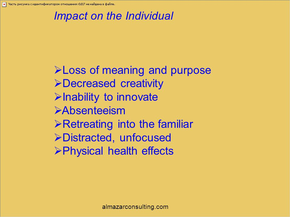 Impact on the Individual  Loss of meaning and purpose  Decreased creativity  Inability to innovate  Absenteeism  Retreating into the familiar  D