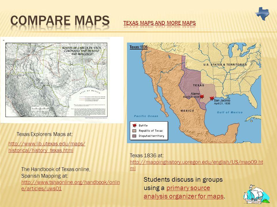 http://www.lib.utexas.edu/maps/ historical/history_texas.html Texas Explorers Maps at: Texas 1836 at: http://mappinghistory.uoregon.edu/english/US/map