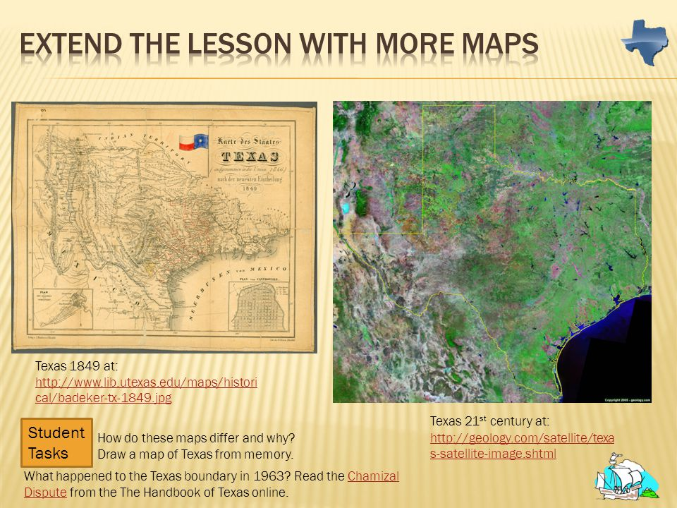 Texas 1849 at: http://www.lib.utexas.edu/maps/histori cal/badeker-tx-1849.jpg Texas 21 st century at: http://geology.com/satellite/texa s-satellite-im