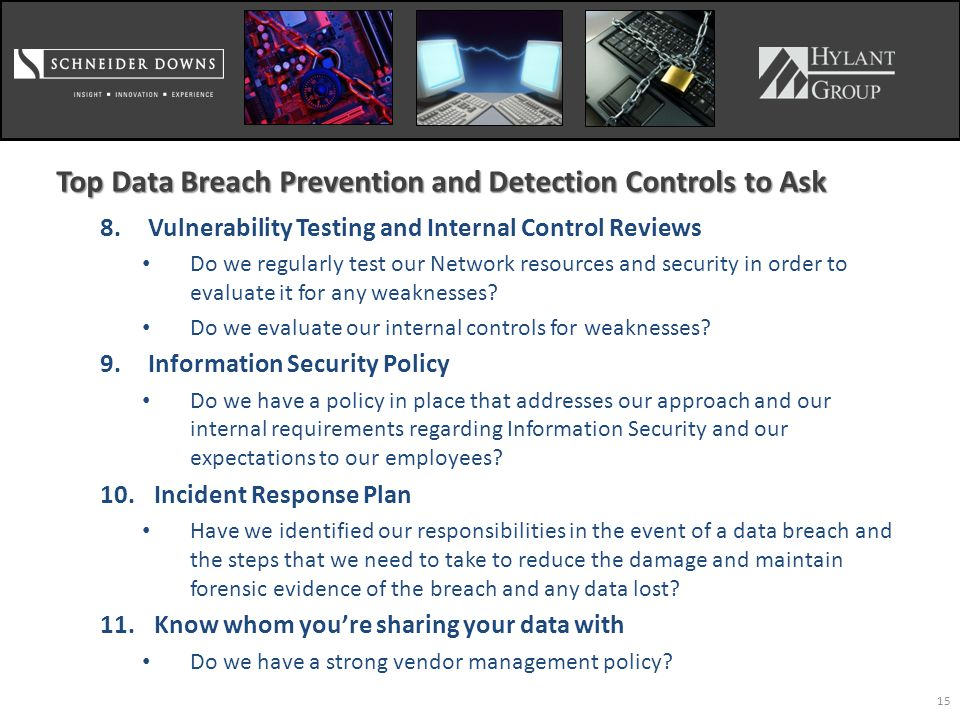 Top Data Breach Prevention and Detection Controls to Ask 8.Vulnerability Testing and Internal Control Reviews Do we regularly test our Network resources and security in order to evaluate it for any weaknesses.