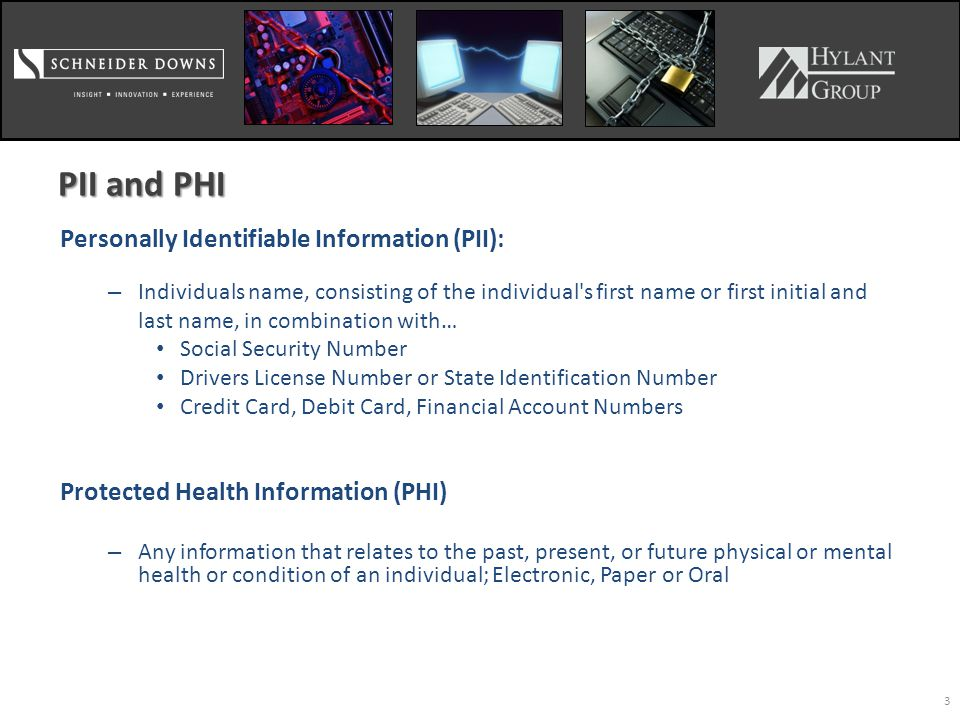 3 PII and PHI Personally Identifiable Information (PII): – Individuals name, consisting of the individual s first name or first initial and last name, in combination with… Social Security Number Drivers License Number or State Identification Number Credit Card, Debit Card, Financial Account Numbers Protected Health Information (PHI) – Any information that relates to the past, present, or future physical or mental health or condition of an individual; Electronic, Paper or Oral