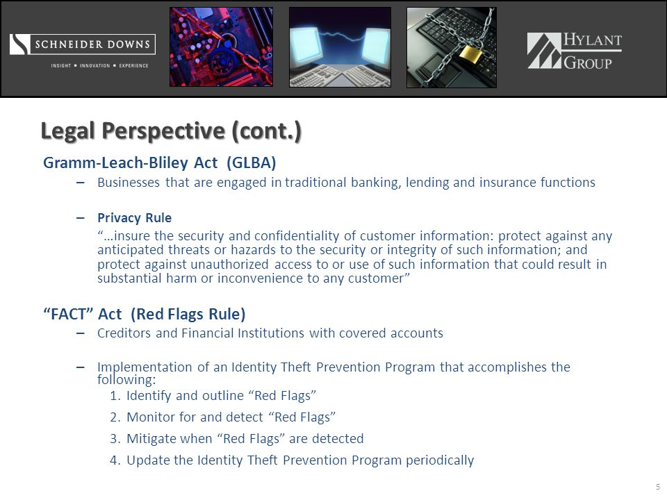 5 Legal Perspective (cont.) Gramm-Leach-Bliley Act (GLBA) – Businesses that are engaged in traditional banking, lending and insurance functions – Privacy Rule …insure the security and confidentiality of customer information: protect against any anticipated threats or hazards to the security or integrity of such information; and protect against unauthorized access to or use of such information that could result in substantial harm or inconvenience to any customer FACT Act (Red Flags Rule) – Creditors and Financial Institutions with covered accounts – Implementation of an Identity Theft Prevention Program that accomplishes the following: 1.Identify and outline Red Flags 2.Monitor for and detect Red Flags 3.Mitigate when Red Flags are detected 4.Update the Identity Theft Prevention Program periodically