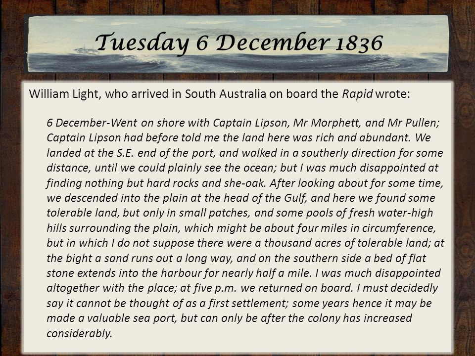 Tuesday 6 December 1836 William Light, who arrived in South Australia on board the Rapid wrote: 6 December-Went on shore with Captain Lipson, Mr Morphett, and Mr Pullen; Captain Lipson had before told me the land here was rich and abundant.