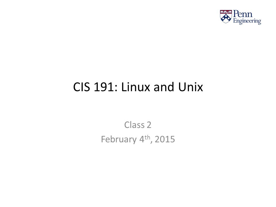 CIS 191: Linux and Unix Class 2 February 4 th, 2015