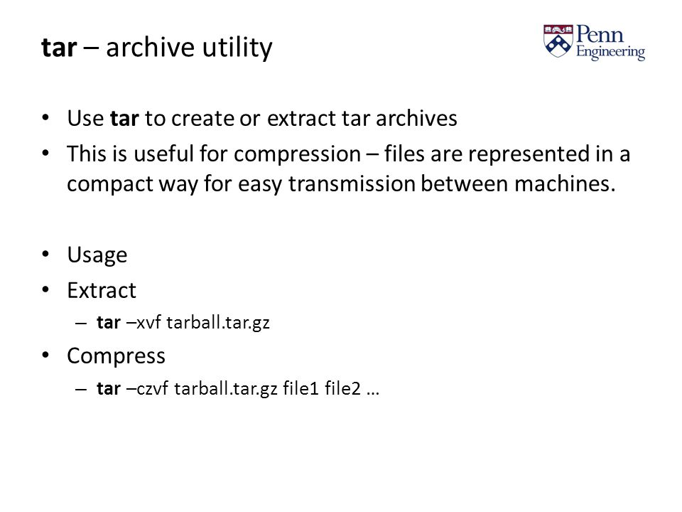 tar – archive utility Use tar to create or extract tar archives This is useful for compression – files are represented in a compact way for easy transmission between machines.