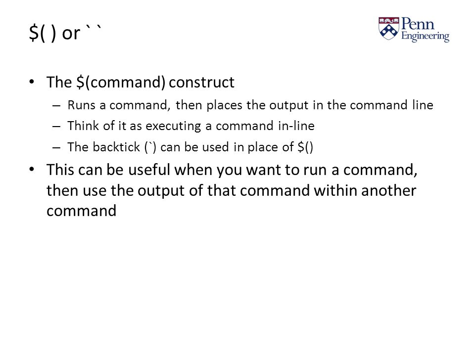 $( ) or ` ` The $(command) construct – Runs a command, then places the output in the command line – Think of it as executing a command in-line – The backtick (`) can be used in place of $() This can be useful when you want to run a command, then use the output of that command within another command